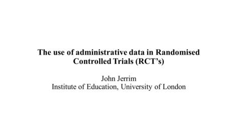 The use of administrative data in Randomised Controlled Trials (RCT's) John Jerrim Institute of Education, University of London.