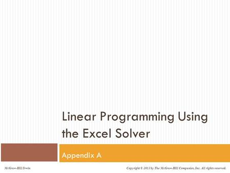 McGraw-Hill/Irwin Copyright © 2013 by The McGraw-Hill Companies, Inc. All rights reserved. Linear Programming Using the Excel Solver Appendix A.