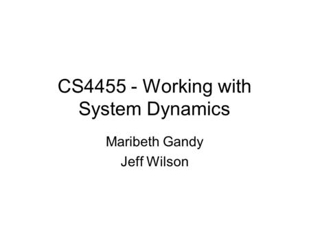 CS4455 - Working with System Dynamics Maribeth Gandy Jeff Wilson.