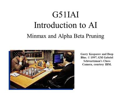 G51IAI Introduction to AI Minmax and Alpha Beta Pruning Garry Kasparov and Deep Blue. © 1997, GM Gabriel Schwartzman's Chess Camera, courtesy IBM.