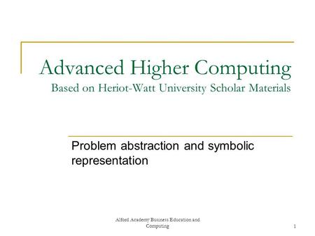 Alford Academy Business Education and Computing1 Advanced Higher Computing Based on Heriot-Watt University Scholar Materials Problem abstraction and symbolic.