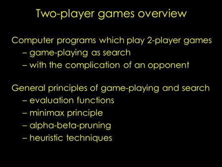 Two-player games overview Computer programs which play 2-player games – –game-playing as search – –with the complication of an opponent General principles.