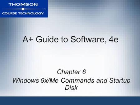 A+ Guide to Software, 4e Chapter 6 Windows 9x/Me Commands and Startup <strong>Disk</strong>.