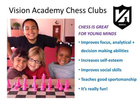 Vision Academy Chess Clubs CHESS IS GREAT FOR YOUNG MINDS Improves focus, analytical + decision making abilities Increases self-esteem Improves social.