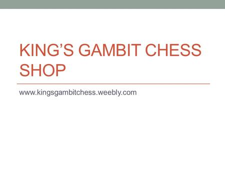 KING'S GAMBIT CHESS SHOP www.kingsgambitchess.weebly.com.