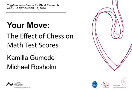 TrygFonden's Centre for Child Research AARHUS DECEMBER 12, 2014 Your Move: The Effect of Chess on Math Test Scores Kamilla Gumede Michael Rosholm.