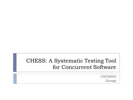 CHESS: A Systematic Testing Tool for Concurrent Software CSCI6900 George.