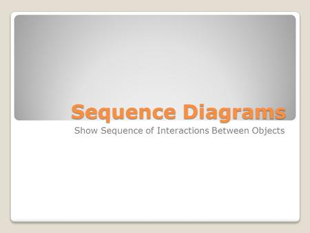 Sequence Diagrams Show Sequence of Interactions Between Objects.