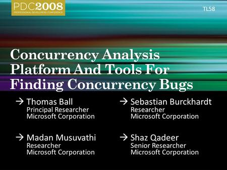  Thomas Ball Principal Researcher Microsoft Corporation  Sebastian Burckhardt Researcher Microsoft Corporation  Madan Musuvathi Researcher Microsoft.