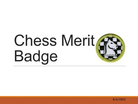 Chess Merit Badge 8/6/2013. History of Chess Watch https://www.youtube.com/watch?v=xMr1MSJ5c5ghttps://www.youtube.com/watch?v=xMr1MSJ5c5g Name 1 fact.