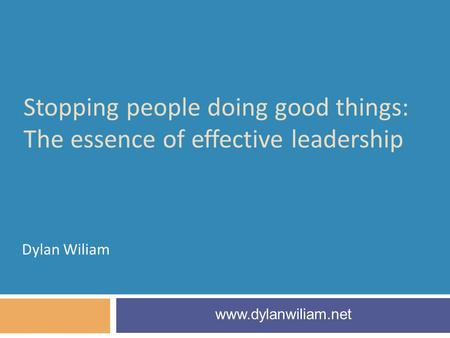 Stopping people doing good things: The essence of effective leadership Dylan Wiliam www.dylanwiliam.net.