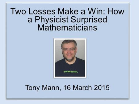 Two Losses Make a Win: How a Physicist Surprised Mathematicians Tony Mann, 16 March 2015 Two Losses Make a Win: How a Physicist Surprised Mathematicians.