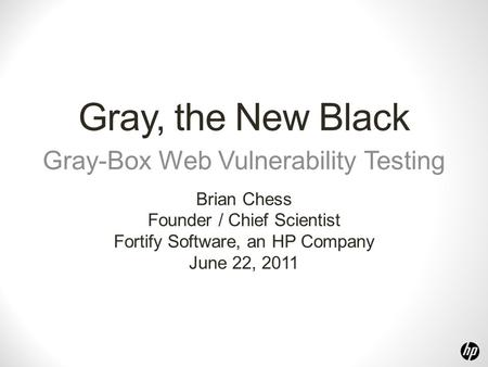 Gray, the New Black Gray-Box Web Vulnerability Testing Brian Chess Founder / Chief Scientist Fortify Software, an HP Company June 22, 2011.