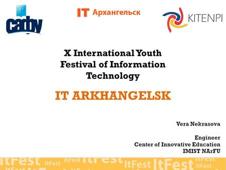 X International Youth Festival of Information Technology IT ARKHANGELSK Vera Nekrasova Engineer Center of Innovative Education IMIST NArFU.