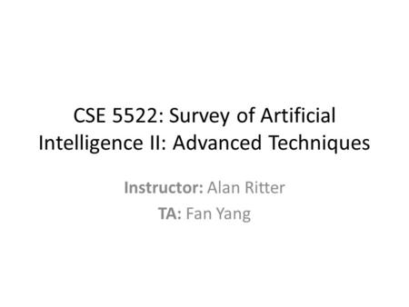 CSE 5522: Survey of Artificial Intelligence II: Advanced Techniques Instructor: Alan Ritter TA: Fan Yang.