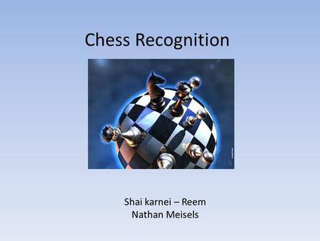 Chess Recognition Shai karnei – Reem Nathan Meisels.