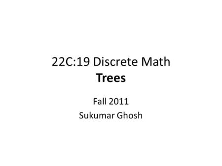 22C:19 Discrete Math Trees Fall 2011 Sukumar Ghosh.