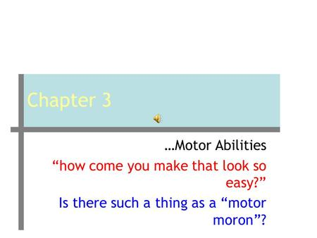 "Chapter 3 …Motor Abilities ""how come you make that look so easy?"" Is there such a thing as a ""motor moron""?"