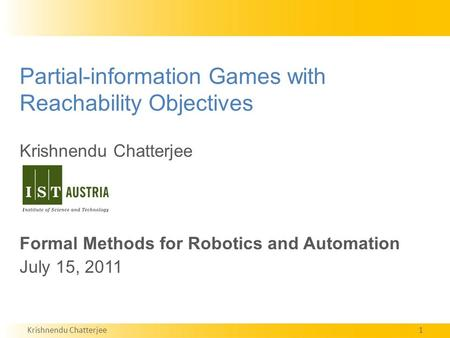 Krishnendu Chatterjee1 Partial-information Games with Reachability Objectives Krishnendu Chatterjee Formal Methods for Robotics and Automation July 15,