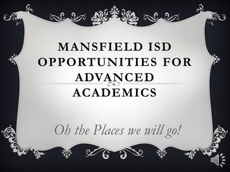 MANSFIELD ISD OPPORTUNITIES FOR ADVANCED ACADEMICS Oh the Places we will go!