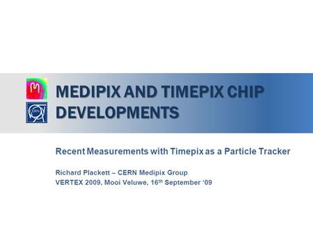 MEDIPIX AND TIMEPIX CHIP DEVELOPMENTS Recent Measurements with Timepix as a Particle Tracker Richard Plackett – CERN Medipix Group VERTEX 2009, Mooi Veluwe,