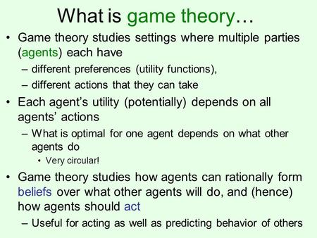 What is game theory… Game theory studies settings where multiple parties (agents) each have –different preferences (utility functions), –different actions.