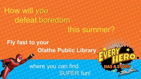 You How will you boredom defeat boredom this summer? where you can find SUPER SUPER fun! Fly fast to your Olathe Public Library.