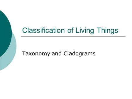 Classification of Living Things Taxonomy and Cladograms.
