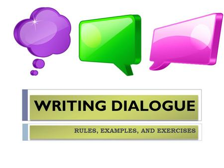 "WRITING DIALOGUE RULES, EXAMPLES, AND EXERCISES. USING QUOTATION MARKS  Quotation marks (""/"") are used at the beginning and ending of words, phrases,"