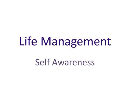 Life Management Self Awareness. What is your self-image? Your self-image is the way you see yourself. How do you see yourself? Your self-image is made.