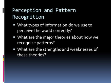 Perception and Pattern Recognition  What types of information do we use to perceive the world correctly?  What are the major theories about how we recognize.