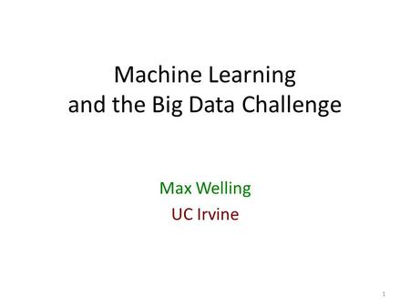 Machine Learning and the Big Data Challenge Max Welling UC Irvine 1.