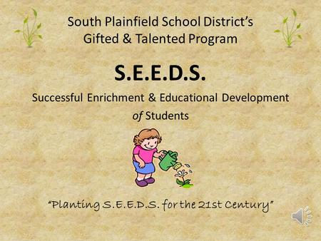 "South Plainfield School District's Gifted & Talented Program S.E.E.D.S. Successful Enrichment & Educational Development of Students ""Planting S.E.E.D.S."