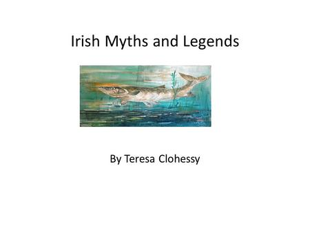 Irish Myths and Legends By Teresa Clohessy. The Salmon of Knowledge The Salmon of Knowledge is about a boy called Fionn who wants to join the Fianna.