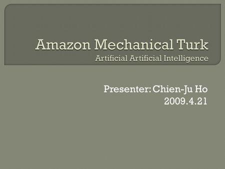 Presenter: Chien-Ju Ho 2009.4.21.  Introduction to Amazon Mechanical Turk  Applications  Demographics and statistics  The value of using MTurk Repeated.