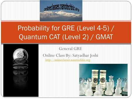 General GRE Online Class By: Satyadhar Joshi Probability for GRE (Level 4-5) / Quantum CAT (Level 2) / GMAT