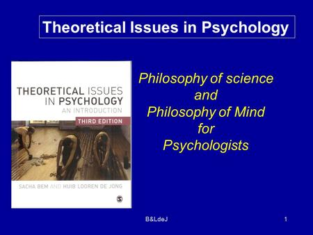 B&LdeJ 1 Theoretical Issues in Psychology Philosophy of science and Philosophy of Mind for Psychologists.
