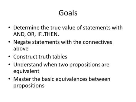 Goals Determine the true value of statements with AND, OR, IF..THEN. Negate statements with the connectives above Construct truth tables Understand when.