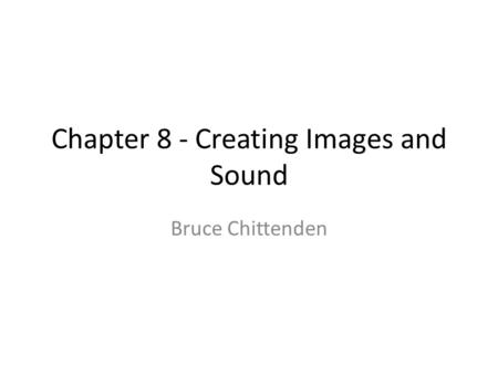 Chapter 8 - Creating Images and Sound Bruce Chittenden.