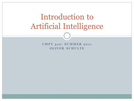 CMPT 310: SUMMER 2011 OLIVER SCHULTE Introduction to Artificial Intelligence.