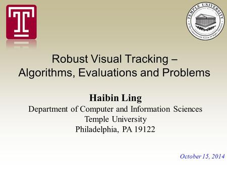Robust Visual Tracking – Algorithms, Evaluations and Problems Haibin Ling Department of Computer and Information Sciences Temple University Philadelphia,