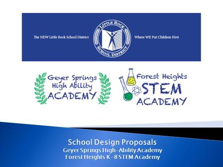 School Design Proposals Geyer Springs High-Ability Academy Forest Heights K-8 STEM Academy.