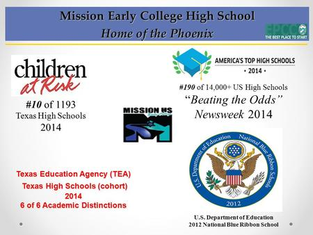Mission Early College High School Home of the Phoenix #10 of 1193 Texas High Schools 2014 Texas Education Agency (TEA) Texas High Schools (cohort) 2014.