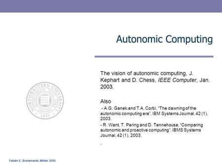 Fabián E. Bustamante, Winter 2006 Autonomic Computing The vision of autonomic computing, J. Kephart and D. Chess, IEEE Computer, Jan. 2003. Also - A.G.