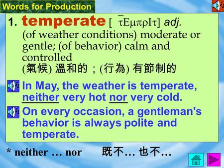 Words for Production 1. temperate [`tEmprIt] adj. (of weather conditions) moderate or gentle; (of behavior) calm and controlled ( 氣候 ) 溫和的; ( 行為 ) 有節制的.