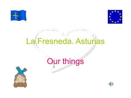 "La Fresneda. Asturias Our things. Our location We live in Northern Spain,in a Community called ""Principality of Asturias""(in short, Asturias).In Wales."