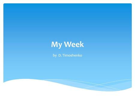 My Week by D. Timoshenko. My name is Dima Timoshenko. I am a pupil. I go to school every day. I like to swim, to dance and to play computer games.