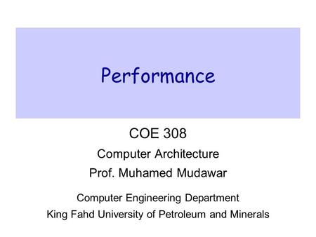 Performance COE 308 Computer Architecture Prof. Muhamed Mudawar Computer Engineering Department King Fahd University of Petroleum and Minerals.