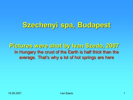 19.08.2007.Ivan Szedo1 Szechenyi spa, Budapest Pictures were shot by Ivan Szedo, 2007 In Hungary the crust of the Earth is half thick than the average.