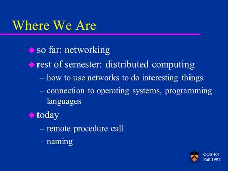 COS 461 Fall 1997 Where We Are u so far: networking u rest of semester: distributed computing –how to use networks to do interesting things –connection.